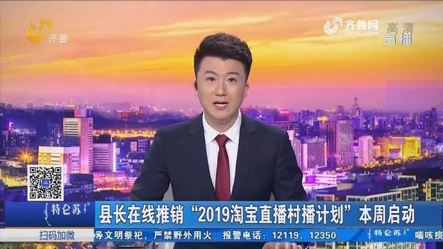 """济南:县长在线推销""""2019淘宝直播村播计划""""本周启动"""