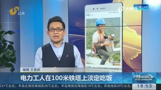 【新说法】电力工人在100米铁塔上淡定吃饭
