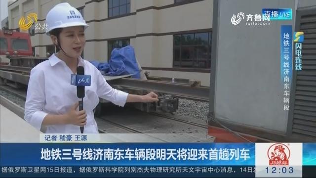 【闪电连线】地铁三号线济南东车辆段5月16日将迎来首趟列车