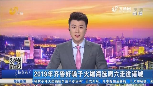 2019年齐鲁好嗓子火爆海选周六走进诸城
