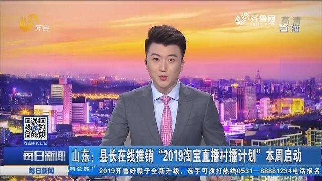 """山东:县长在线推销""""2019淘宝直播村播计划""""本周启动"""
