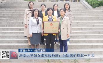 【壮丽70年·巾帼风采录】济南大学妇女维权服务站:为姐妹们撑起一片天
