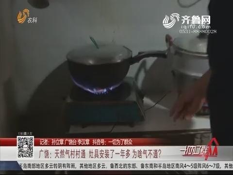广饶:天然气村村通 灶具安装了一年多 为啥气不通?