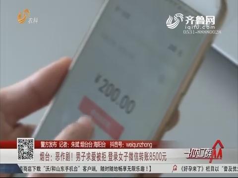 【警方发布】烟台:恶作剧!男子求爱被拒 登录女子微信转账8500元