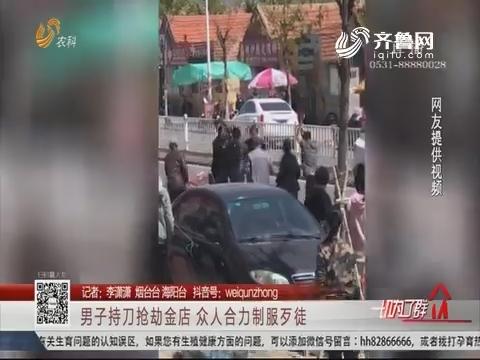 烟台:男子持刀抢劫金店 众人合力制服歹徒