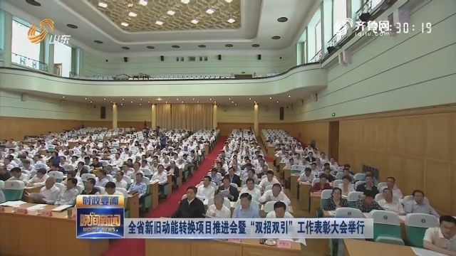 """全省新舊動能轉換項目推進會暨""""雙招雙引""""工作表彰大會舉行"""