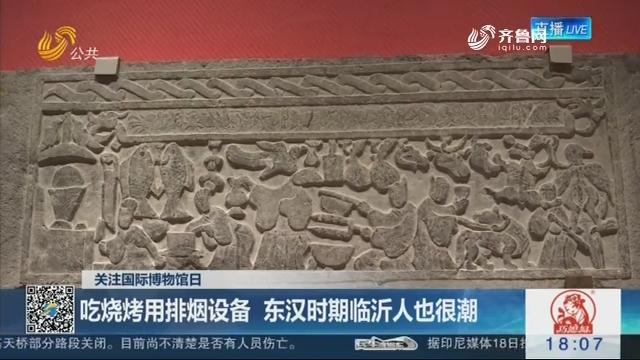 【关注国际博物馆日】吃烧烤用排烟设备 东汉时期临沂人也很潮