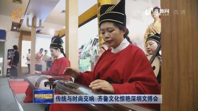 传统与时尚交响 齐鲁文化惊艳深圳文博会