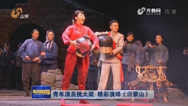 青年演员挑大梁 精彩演绎《沂蒙山》