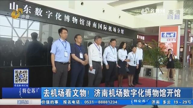 去机场看文物!济南机场数字化博物馆开馆