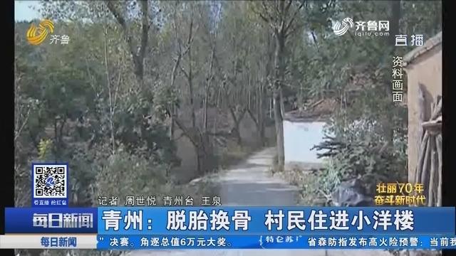 【壮丽70年 奋斗新时代】青州:脱胎换骨 村民住进小洋楼