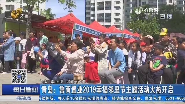 青岛:鲁商置业2019幸福邻里节主题活动火热开启