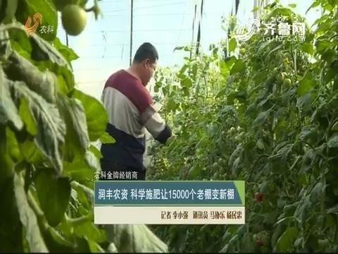 【农科金牌经销商】润丰农资 科学施肥让15000个老棚变新棚