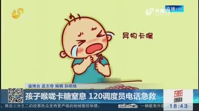 淄博:孩子喉咙卡糖窒息 120调度员电话急救