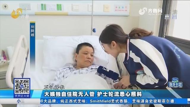 济南:大姨独自住院无人管 护士轮流悉心照料