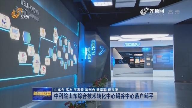 中科院山东综合技术转化中心铝谷中心落户邹平