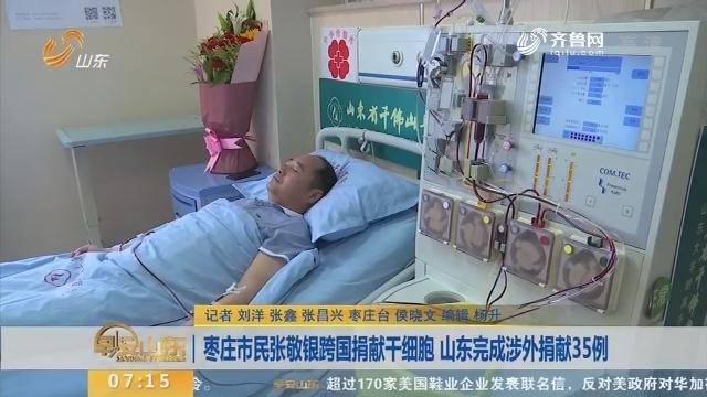 【闪电新闻客户端】枣庄市民张敬银跨国捐献干细胞 山东完成涉外捐献35例