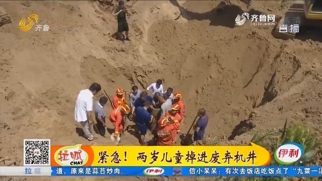 齐河:紧急!两岁儿童掉进废弃机井
