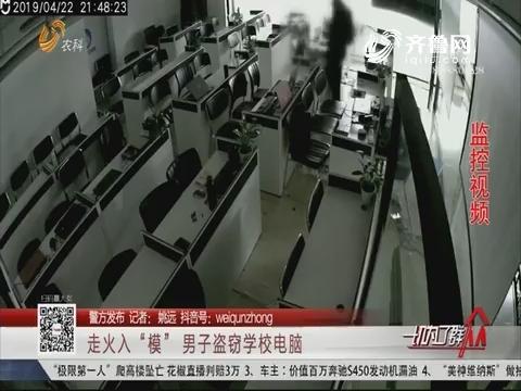 """【警方发布】济南:走火入""""模"""" 男子盗窃学校电脑"""