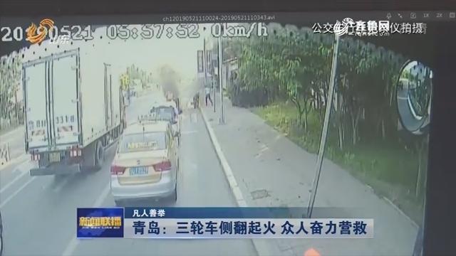 【凡人善举】青岛:三轮车侧翻起火 众人奋力营救
