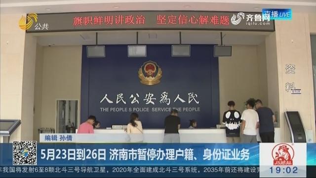 5月23日到26日 济南市暂停办理户籍、身份证业务