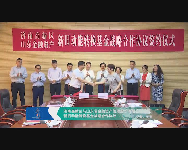 济南高新区与山东省金融资产管理股份有限公司签署新旧动能转换基金战略合作协议