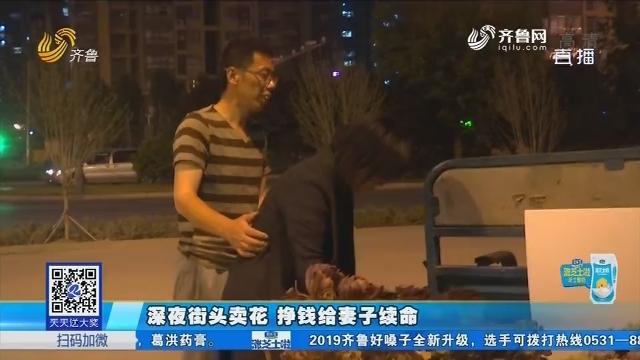 济南:深夜街头卖花 挣钱给妻子续命