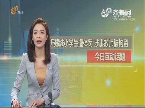 【今日话题】临沂郯城小学生遭体罚 涉事教师被拘留