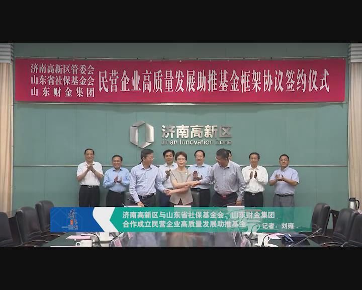 济南高新区与山东省社保基金会、山东财金集团合作成立民营企业高质量发展助推基金