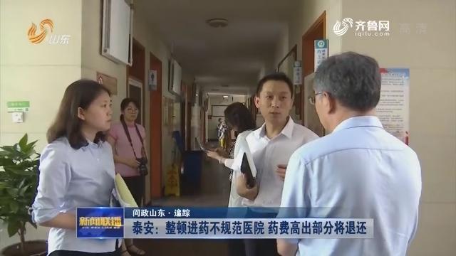 【问政山东·追踪】泰安:整顿进药不规范医院 药费高出部分将退还