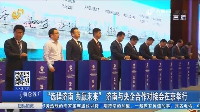 """""""选择济南 共赢未来""""济南与央企合作对接会在京举行"""