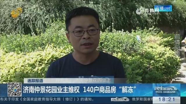 """【追踪报道】济南仲景花园业主维权 140户商品房""""解冻"""""""