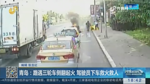 青岛:路遇三轮车侧翻起火 驾驶员下车救火救人