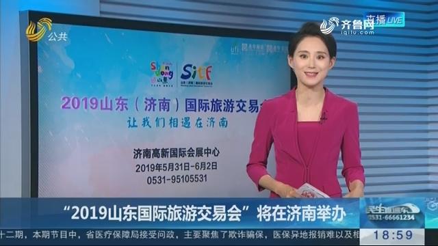 """""""2019山东国际旅游交易会""""将在济南举办"""