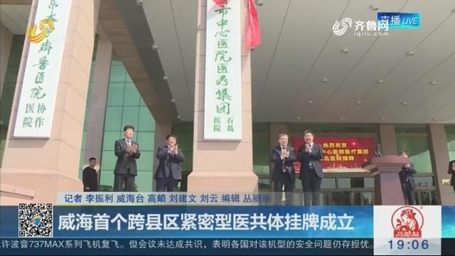 威海首个跨县区紧密型医共体挂牌成立