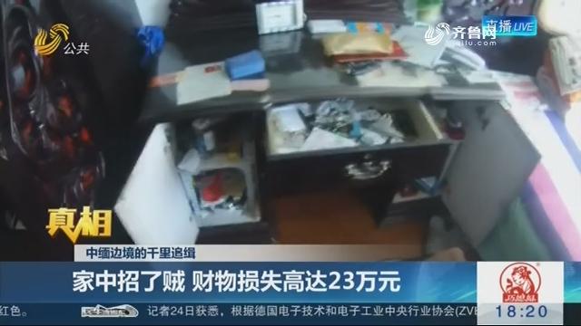 【真相】中缅边境的千里追缉:家中招了贼 财物损失高达23万元