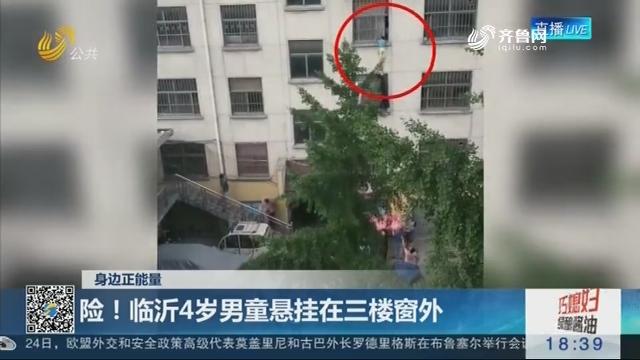 【身边正能量】险!临沂4岁男童悬挂在三楼窗外