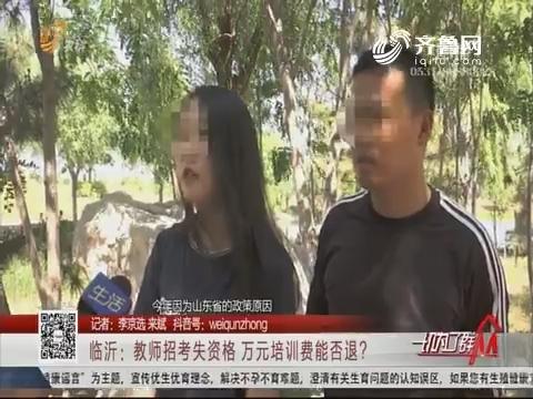 临沂:教师招考失资格 万元培训费能否退?