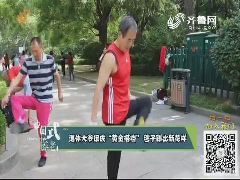 """退休大爷组成""""黄金搭档""""毽子踢出新花样"""
