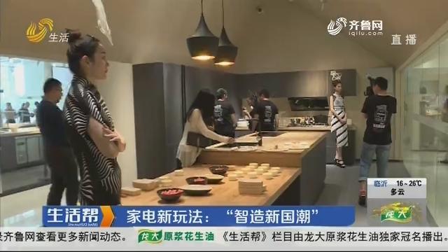 """青岛:家电新玩法——""""智造新国潮"""""""