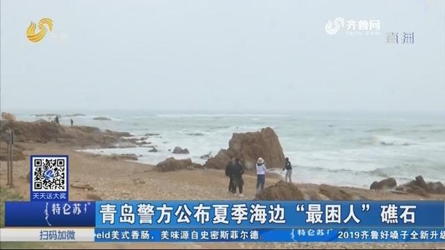 """青岛警方公布夏季海边""""最困人""""礁石"""
