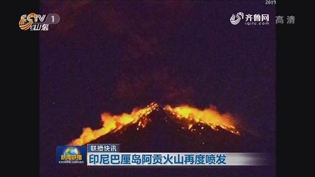 【联播快讯】印尼巴厘岛阿贡火山再度喷发