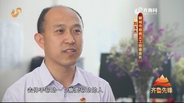 20190527《齐鲁先锋》:在习近平新时代中国特色社会主义思想指引下·奋斗新时代 党员新作为 刘玉杰——投入地做慈善