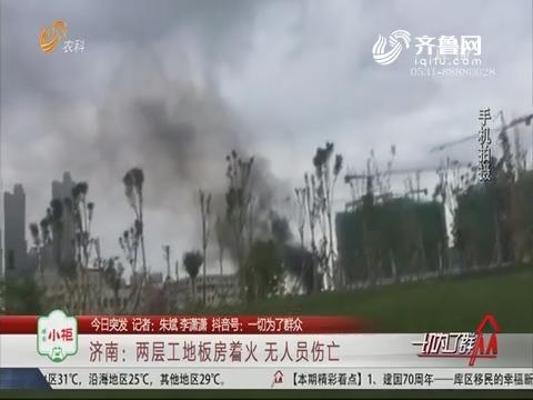 【今日突发】济南:两层工地板房着火 无人员伤亡