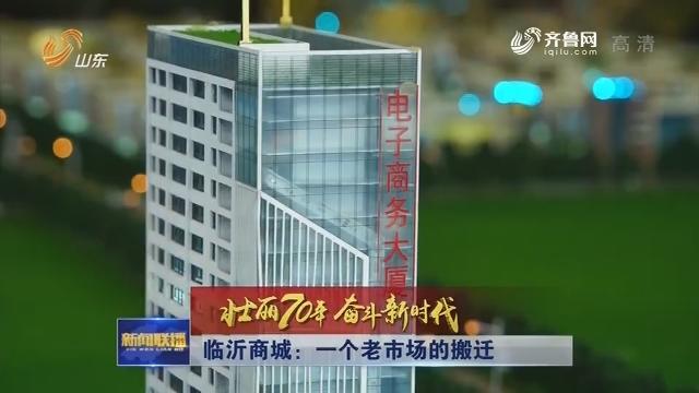 【壮丽70年 奋斗新时代】临沂商城:一个老市场的搬迁