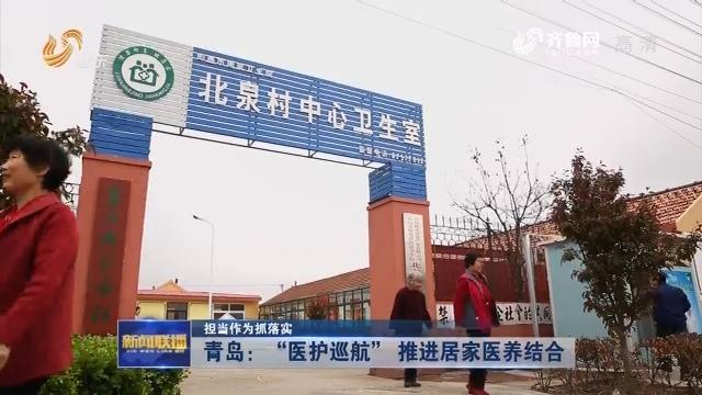 """【担当作为抓落实】青岛:""""医护巡航"""" 推进居家医养结合"""
