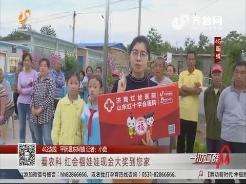 【4G连线 平阴县东阿镇】看农科 红会福娃娃现金大奖到您家