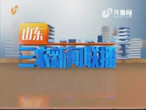 2019年05月27日山东三农新闻联播完整版