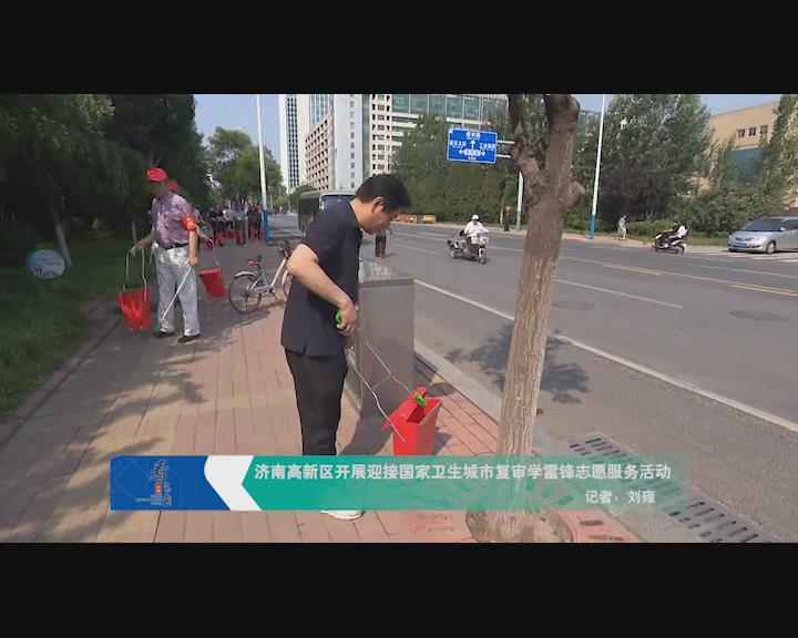 济南高新区开展迎接国家卫生城市复审学雷锋志愿服务活动