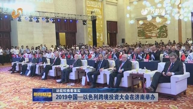 【动能转换看落实】2019中国—以色列跨境投资大会在济南举办